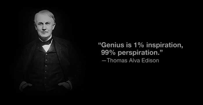 Genius is one percent inspiration and ninety-nine perspiration.